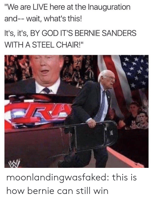 "steel chair: ""We are LIVE here at the Inauguration  and--wait, what's this!  It's, it's, BY GOD IT'S BERNIE SANDERS  WITH A STEEL CHAIR!"" moonlandingwasfaked: this is how bernie can still win"