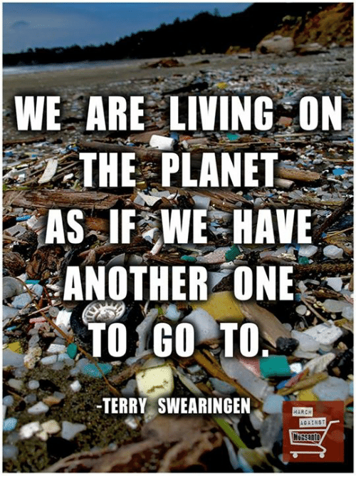 Another One, Another One, and Memes: WE ARE LIVING ON  THE PLANET  AS IF WE HAVE  ANOTHER ONE  TO GO TO  TERRY SWEARINGEN  MARCH  AGAINS  NU Santo