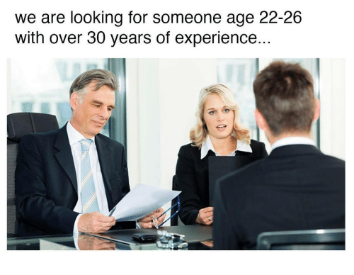 Over 30: we are looking for someone age 22-26  with over 30 years of experience