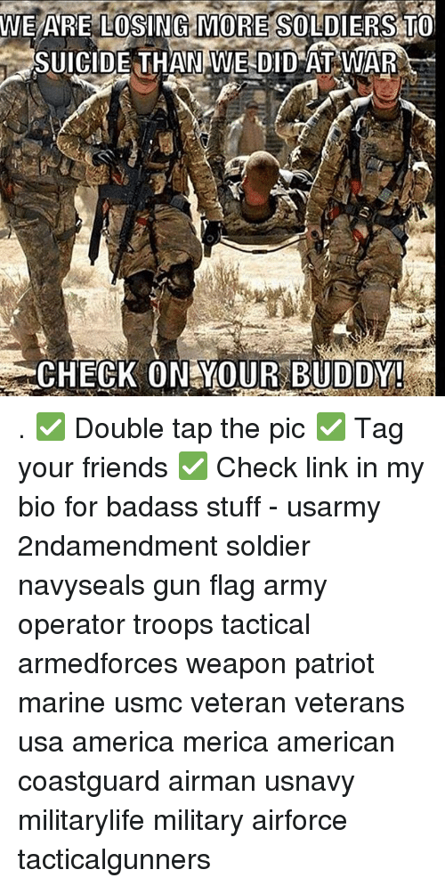 Badasses: WE ARE LOSING MORE SOLDIERS TO  SUICIDE THAN WE DID AT WAR  CHECK ON YOUR BUDDY . ✅ Double tap the pic ✅ Tag your friends ✅ Check link in my bio for badass stuff - usarmy 2ndamendment soldier navyseals gun flag army operator troops tactical armedforces weapon patriot marine usmc veteran veterans usa america merica american coastguard airman usnavy militarylife military airforce tacticalgunners