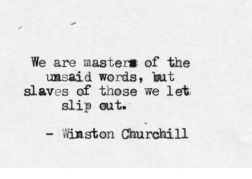 Winston Churchill: We are masters of the  msaid words, but  slaves of those we let  slip out.  Winston Churchill