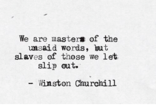 Winston Churchill: We are masters of the  unsaid words, ut  slaves of those we let  slip out.  Winston Churchill
