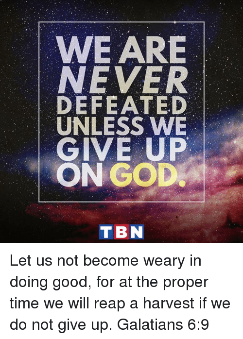 tbn: WE ARE  NEVER  DEFEATED  UNLESS WE  GIVE UP  ON GOD  TBN Let us not become weary in doing good, for at the proper time we will reap a harvest if we do not give up. Galatians 6:9