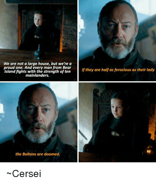 Ferocious: We are not a large house, but we're a  proud one. And every man from Bear  If they are half as ferocious as their lady  Island fights with the strength often  mainlanders.  the Boltons are doomed. ~Cersei