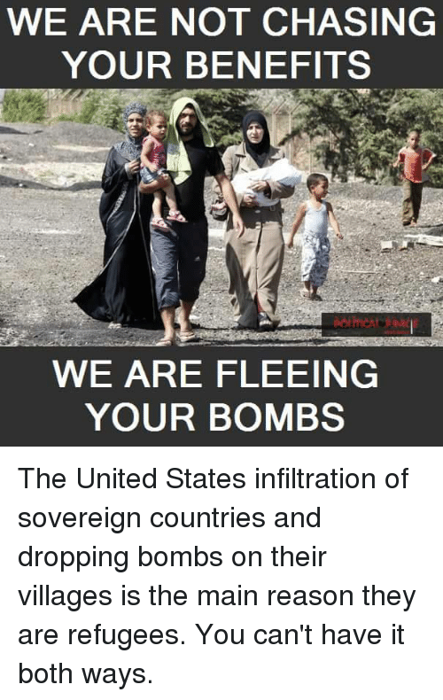 Memes, 🤖, and The Maine: WE ARE NOT CHASING  YOUR BENEFITS  WE ARE FLEEING  YOUR BOMBS The United States infiltration of sovereign countries and dropping bombs on their villages is the main reason they are refugees. You can't have it both ways.