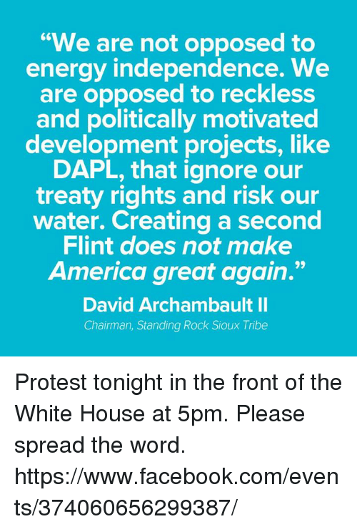 "Memes, 🤖, and Create A: ""We are not opposed to  energy independence. We  are opposed to reckless  and politically motivated  development projects, like  DAPL, that ignore our  treaty rights and risk our  water. Creating a second  Flint does not make  America great again.""  David Archambault II  Chairman, Standing Rock Sioux Tribe Protest tonight in the front of the White House at 5pm.  Please spread the word. https://www.facebook.com/events/374060656299387/"