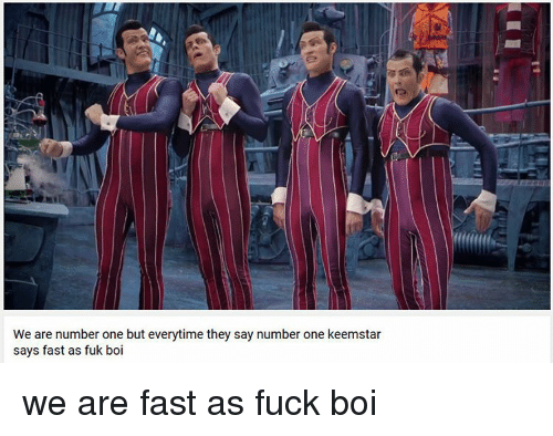 Memes, 🤖, and Boi: We are number one but everytime they say number one keemstar  says fast as fuk boi we are fast as fuck boi