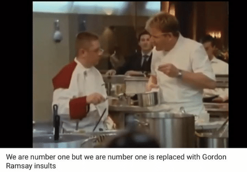 Gordon Ramsay, Memes, and Insulting: We are number one but we are number one is replaced with Gordon  Ramsay insults