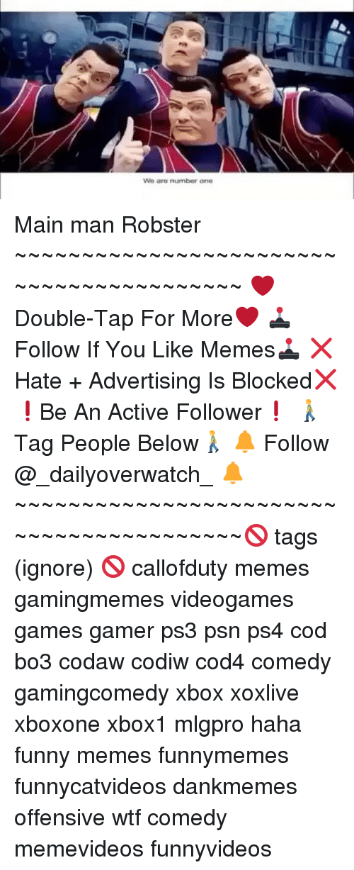 Memes, 🤖, and Ps3: We are number one Main man Robster ~~~~~~~~~~~~~~~~~~~~~~~~~~~~~~~~~~~~~~~~~ ❤️Double-Tap For More❤️ 🕹Follow If You Like Memes🕹 ❌Hate + Advertising Is Blocked❌ ❗️Be An Active Follower❗️ 🚶Tag People Below🚶 🔔 Follow @_dailyoverwatch_ 🔔 ~~~~~~~~~~~~~~~~~~~~~~~~~~~~~~~~~~~~~~~~~🚫 tags (ignore) 🚫 callofduty memes gamingmemes videogames games gamer ps3 psn ps4 cod bo3 codaw codiw cod4 comedy gamingcomedy xbox xoxlive xboxone xbox1 mlgpro haha funny memes funnymemes funnycatvideos dankmemes offensive wtf comedy memevideos funnyvideos