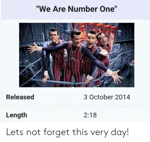"""We Are Number One : """"We Are Number One""""  te  Released  3 October 2014  Length  2:18 Lets not forget this very day!"""