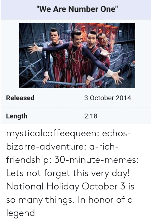 "lets not: ""We Are Number One""  te  Released  3 October 2014  Length  2:18 mysticalcoffeequeen:  echos-bizarre-adventure:  a-rich-friendship:  30-minute-memes:  Lets not forget this very day!  National Holiday  October 3 is so many things.   In honor of a legend"