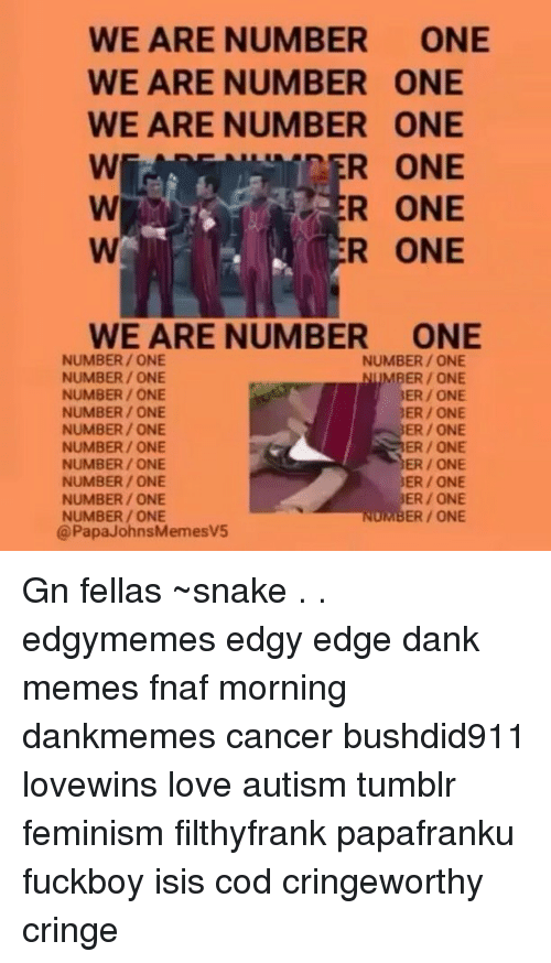 Isis, Memes, and Snake: WE ARE NUMBER  ONE  WE ARE NUMBER ONE  WE ARE NUMBER ONE  ONE  R WE ARE NUMBER ONE  NUMBER ONE  NUMBER ONE  NUMBER ONE  NUMBER ONE  NUMBER ONE  3ER ONE  NUMBER ONE  ERR ONE  NUMBER ONE  ER ONE  NUMBER ONE  NUMBER ONE  ER ONE  NUMBER ONE  ER ONE  ER ONE  NUMBER ONE  NUMBER ONE  NUMBER ONE  Papa JohnsMemesv5 Gn fellas ~snake . . edgymemes edgy edge dank memes fnaf morning dankmemes cancer bushdid911 lovewins love autism tumblr feminism filthyfrank papafranku fuckboy isis cod cringeworthy cringe