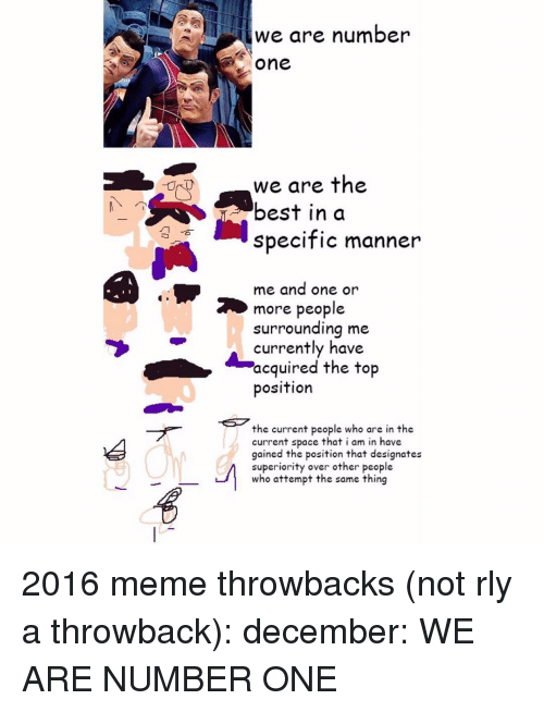 Memes, Superior, and 🤖: we are number  One  we are the  best in a  specific manner  me and one or  2 more people  surrounding me  currently have  acquired the top  position  the current people who are in the  current space that i am in have  gained the position that designates  superiority over other people  who attempt the same thing 2016 meme throwbacks (not rly a throwback): december: WE ARE NUMBER ONE