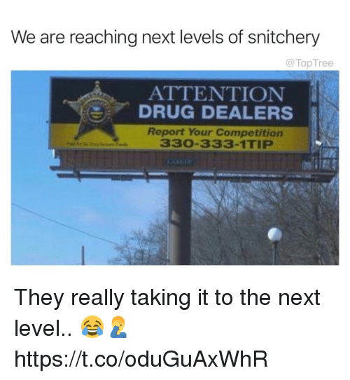 Drug, Next, and They: We are reaching next levels of snitchery  @TopTree  ATTENTION  DRUG DEALERS  Report Your Competition  330-333-1TIP They really taking it to the next level.. 😂🤦♂️ https://t.co/oduGuAxWhR