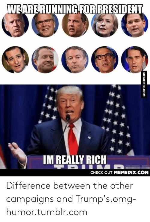 Running: WE ARE RUNNING FOR PRESIDENT  IM REALLY RICH  CНЕCK OUT MЕМЕРIХ.COM  MEMEPIX.COM Difference between the other campaigns and Trump's.omg-humor.tumblr.com