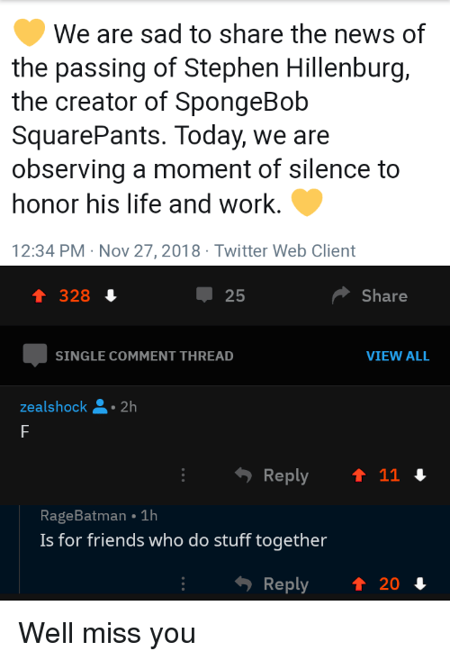Spongebob Squarepants: We are sad to share the news of  the passing of Stephen Hillenburg,  the creator of SpongeBob  SquarePants. Today, we are  observing a moment of silence to  honor his life and work.  12:34 PM Nov 27,2018 Twitter Web Client  1 328 4  25  Share  SINGLE COMMENT THREAD  VIEW ALL  ealshock 2h  RageBatman 1h  Is for friends who do stuff together  Reply  ↑ 20 Well miss you