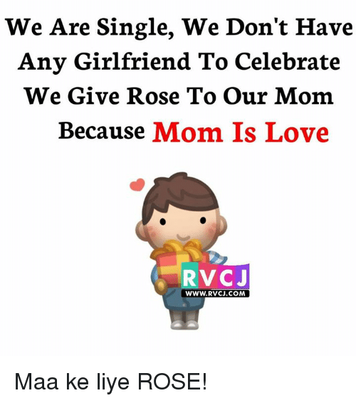 Liy: We Are Single, We Don't Have  Any Girlfriend To Celebrate  We Give Rose To our Mom  Because  Mom Is Love  RVCJ  WWW. RvCJ.COM Maa ke liye ROSE!