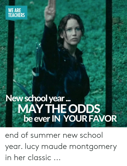 End Of School Year Meme: WE ARE  TEACHERS  New school year..  MAY THE ODDS  be ever IN YOUR FAVOR end of summer new school year. lucy maude montgomery in her classic ...