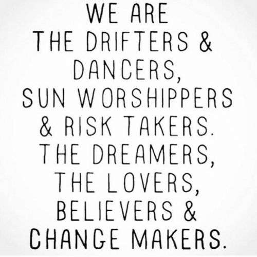 takers: WE ARE  THE DRIFTERS &  DANCERS,  SUN WORSHIPPERS  & RISK TAKERS  THE DREAMERS,  THE LOVERS,  BELIEVERS &  CHANGE MAKERS