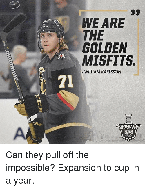 stanley cup playoffs: WE ARE  THE  GOLDEN  MISFITS.  WILLIAM KARLSSON  71  3  STANLEY CUP  PLAYOFFS Can they pull off the impossible? Expansion to cup in a year.