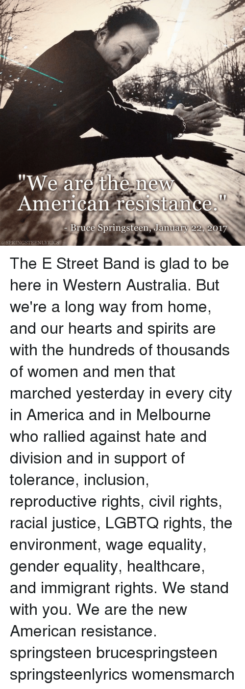 "Bruce Springsteen Lyrics: ""We are the new  American resistance  Bruce Springsteen, January 22 2017  SPRINGSTEENLYRICS The E Street Band is glad to be here in Western Australia. But we're a long way from home, and our hearts and spirits are with the hundreds of thousands of women and men that marched yesterday in every city in America and in Melbourne who rallied against hate and division and in support of tolerance, inclusion, reproductive rights, civil rights, racial justice, LGBTQ rights, the environment, wage equality, gender equality, healthcare, and immigrant rights. We stand with you. We are the new American resistance. springsteen brucespringsteen springsteenlyrics womensmarch"