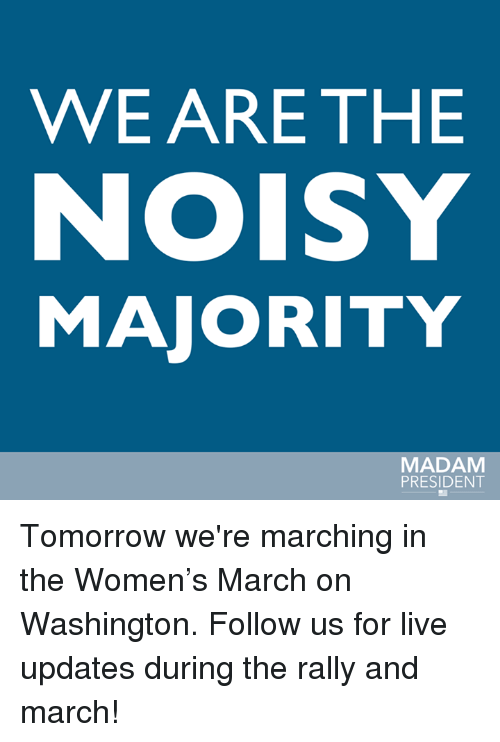 Womens March On Washington: WE ARE THE  NOISY  MAJORITY  MADAM  PRESIDENT Tomorrow we're marching in the Women's March on Washington. Follow us for live updates during the rally and march!