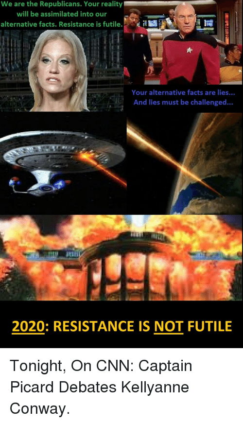 captain picard: We are the Republicans. Your reality  will be assimilated into our  alternative facts. Resistance is futile.  Your alternative facts are lies...  And lies must be challenged...  2020: RESISTANCE IS NOT FUTILE