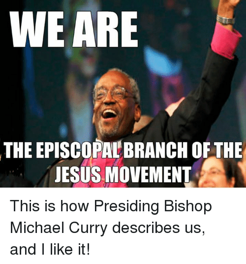 Episcopal Church : WE ARE  THEEPISCOPALBRANCH OF THE  JESUS MOVEMENT This is how Presiding Bishop Michael Curry describes us, and I like it!