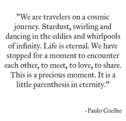 """Paulo Coelho: """"We are travelers on a cosmic  journey. Stardust, swirling and  dancing in the eddies and whirlpools  of infinity. Life is eternal. We have  stopped for a moment to encounter  each other, to meet, to love, to share.  This is a precious moment. It is a  little parenthesis in eternity.""""  -Paulo Coelho"""