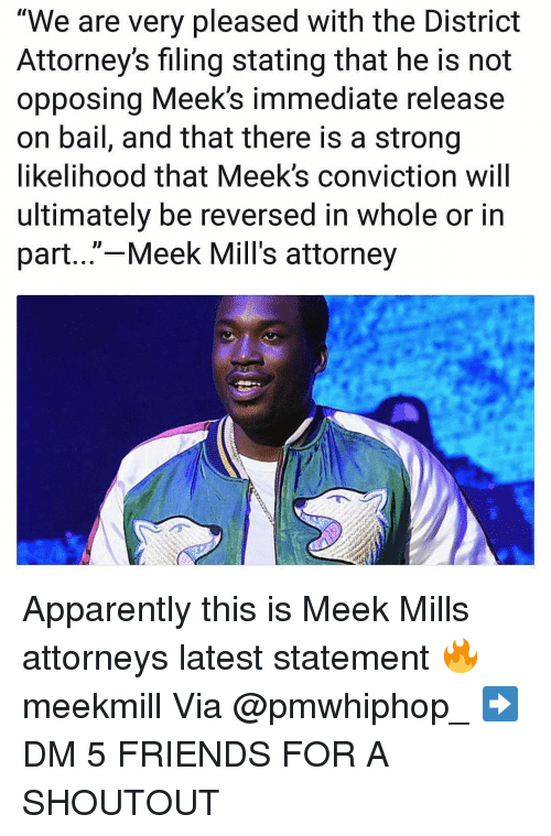 "attorneys: ""We are very pleased with the District  Attorney's filing stating that he is not  opposing Meek's immediate release  on bail, and that there is a strong  likelihood that Meek's conviction will  ultimately be reversed in whole or in  part...""-Meek Mill's attorney Apparently this is Meek Mills attorneys latest statement 🔥 meekmill Via @pmwhiphop_ ➡️ DM 5 FRIENDS FOR A SHOUTOUT"