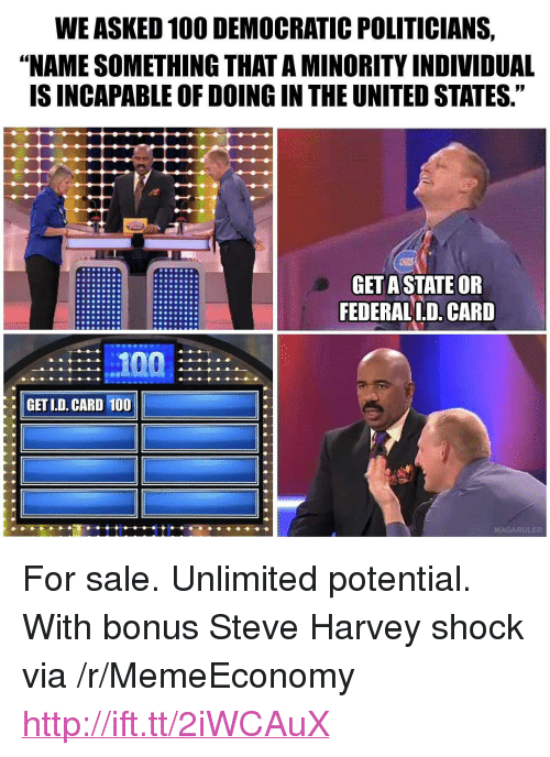 "Name Something That: WE ASKED 100 DEMOCRATIC POLITICIANS,  ""NAME SOMETHING THAT A MINORITY INDIVIDUAL  IS INCAPABLE OF DOING IN THE UNITED STATES.""  GET ASTATE OR  FEDERALL.D. CARD  GET LD. CARD 100  MAGARULER <p>For sale. Unlimited potential. With bonus Steve Harvey shock via /r/MemeEconomy <a href=""http://ift.tt/2iWCAuX"">http://ift.tt/2iWCAuX</a></p>"