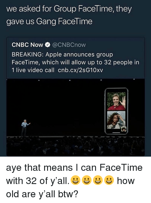 cnbc: we asked for Group Facel ime, they  gave us Gang FaceTime  CNBC Now @CNBCnow  BREAKING: Apple announces group  FaceTime, which will allow up to 32 people in  1 live video call cnb.cx/2sG10xv aye that means I can FaceTime with 32 of y'all.😀😀😀😀 how old are y'all btw?