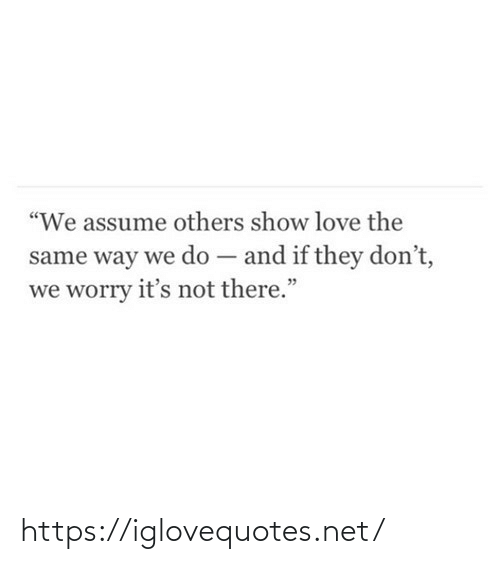 """assume: """"We assume others show love the  same way we do – and if they don't,  we worry it's not there."""" https://iglovequotes.net/"""