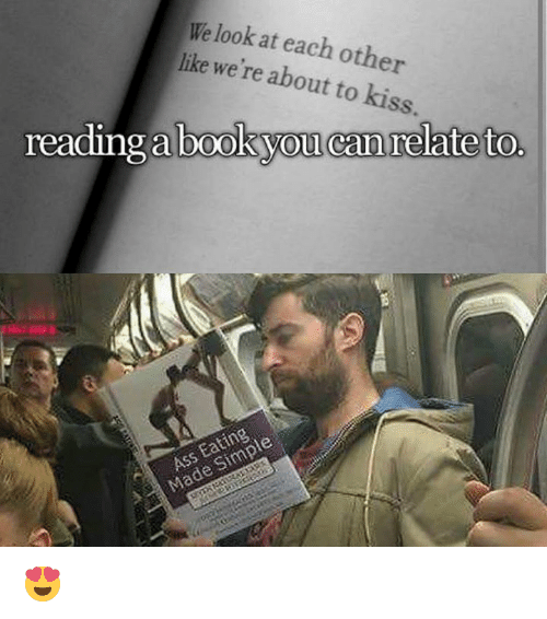 Dank Memes: We at each other  look like we're about to kiss.  reading a book you can relate to.  Ass Simple 😍