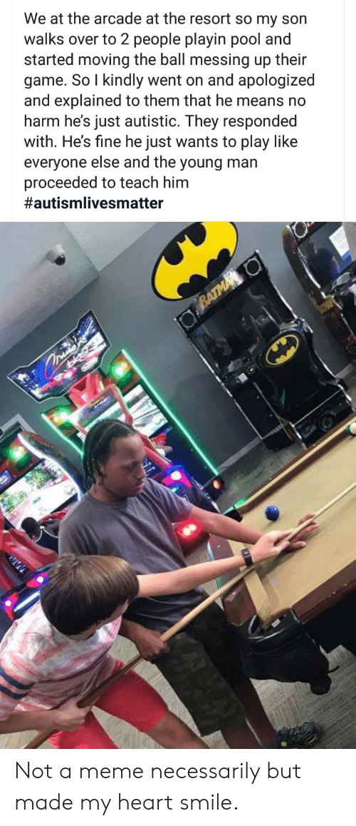 messing: We at the arcade at the resort so my son  walks over to 2 people playin pool and  started moving the ball messing up their  game. So I kindly went on and apologized  and explained to them that he means no  harm he's just autistic. They responded  with. He's fine he just wants to play like  everyone else and the young man  proceeded to teach him  #autismlivesmatter  BATMA O  asis Not a meme necessarily but made my heart smile.