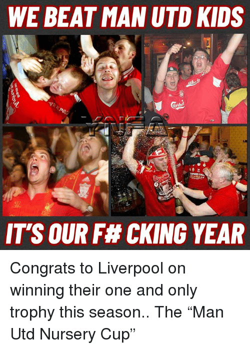"""Memes, Liverpool F.C., and Kids: WE BEAT MAN UTD KIDS  IT'S OUR F# CKING YEAR Congrats to Liverpool on winning their one and only trophy this season.. The """"Man Utd Nursery Cup"""""""