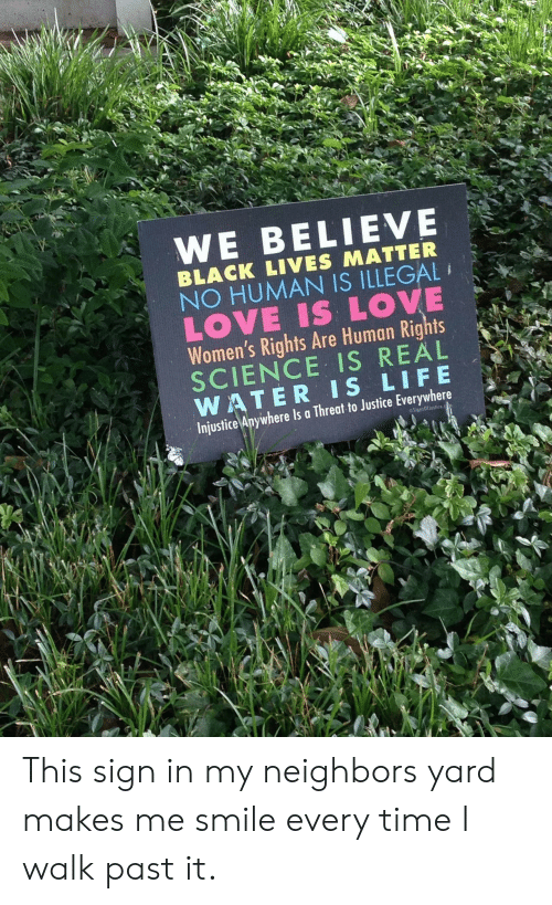 Is Life: WE BELIEVE  BLACK LIVES MATTER  NO HUMAN IS ILLEGAL  LOVE IS LOVE  Women's Rights Are Human Rights  SCIENCE IS REAL  WATER IS LIFE  Injustice Anywhere Is a Threat to Justice Everywhere  SignsOffustice This sign in my neighbors yard makes me smile every time I walk past it.