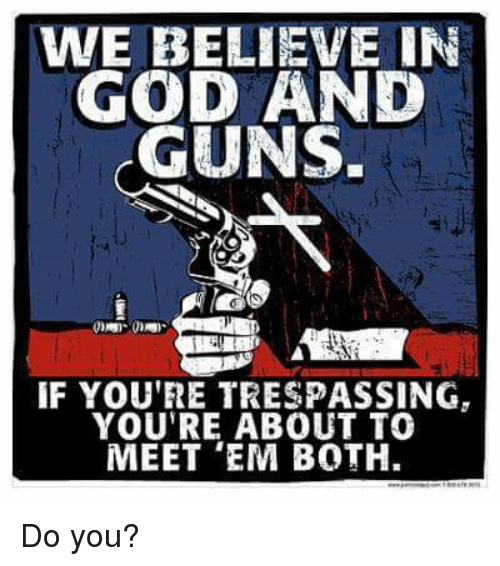 🤖: WE BELIEVE IN  GOD AND  GUNS.  IF YOU'RE TRESPASSING  YOU'RE ABOUT TO  MEET 'EM BOTH. Do you?