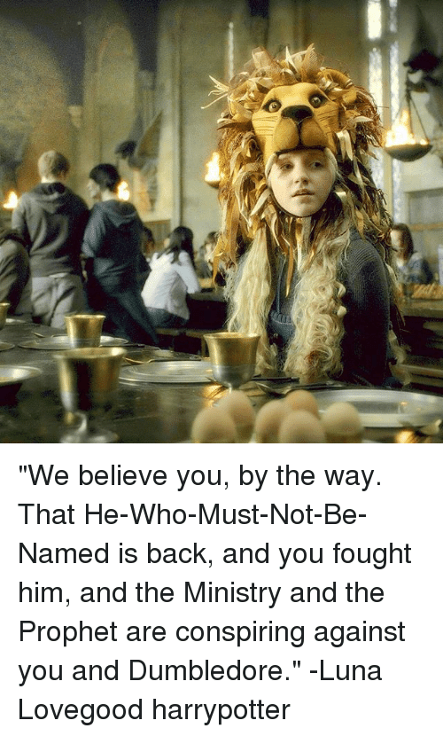 "luna lovegood: ""We believe you, by the way. That He-Who-Must-Not-Be-Named is back, and you fought him, and the Ministry and the Prophet are conspiring against you and Dumbledore."" -Luna Lovegood harrypotter"