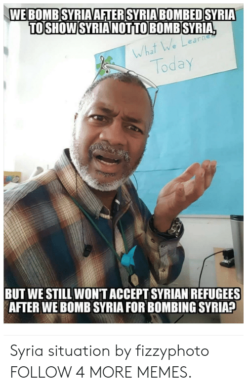 Syrian Refugees: WE BOMB SYRIAAFTER SYRIA BOMBED SYRIA  TOSHOW SYRIA NOTTO BOMB SYRIA,  UJea  What We Learh  Today  BUT WE STILL WONT ACCEPT SYRIAN REFUGEES  AFTER WE BOMB SYRIA FOR BOMBING SYRIA? Syria situation by fizzyphoto FOLLOW 4 MORE MEMES.