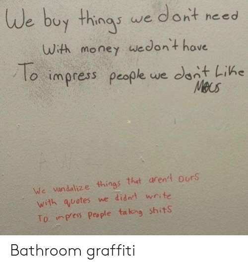 Uth: We buy things we dornt necd  uth money wedont hove  to impress people we cant Like  To  Meus  We vandalize things that aren't O'rS  with auotes we didnt wnte  To inpess People ta king shits Bathroom graffiti