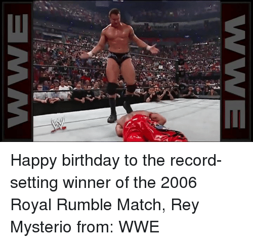 royal rumble: WE  c Happy birthday to the record-setting winner of the 2006 Royal Rumble Match, Rey Mysterio  from: WWE