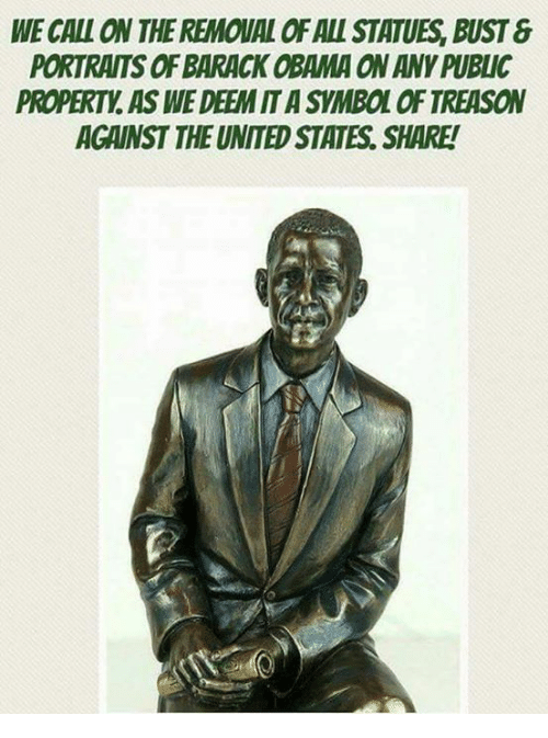 symbolism: WE CALL ON THE REMOUAL OF ALL STATUES, BUST&  PORTRAITS OF BARACK OBAMA ON ANY PUBLIC  PROPERTY, AS WE DEEM IT A SYMBOL OF TREASON  AGAINST THE UNITED STATES. SHARE!  ES