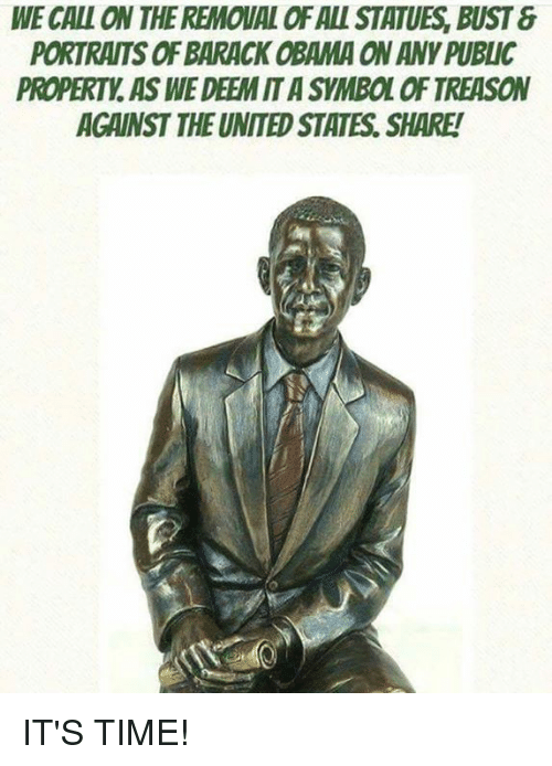 Memes, Obama, and Barack Obama: WE CALL ON THE REMOVAL OF ALL STATUES, BUST  PORTRAITS OF BARACK OBAMA ON ANY PUBLIC  PROPERTY AS WE DEEM IT A SYMBOL OF TREASON  AGAINST THE UNITED STATES, SHARE! IT'S TIME!