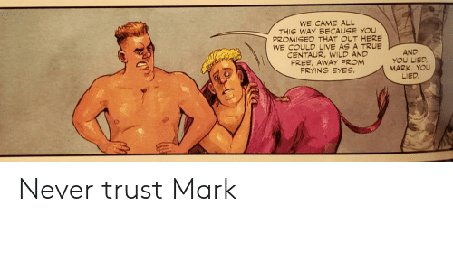 lied: WE CAME ALL  THIS WAY BECAUSE YOU  PROMISED THAT OUT HERE  WE COULD LIVE AS A TRUE  CENTAUR,WILD AND  FREE, AWAY FROM  PRYING EYES  AND  YOU LIED  MARK. YOU  LIED. Never trust Mark