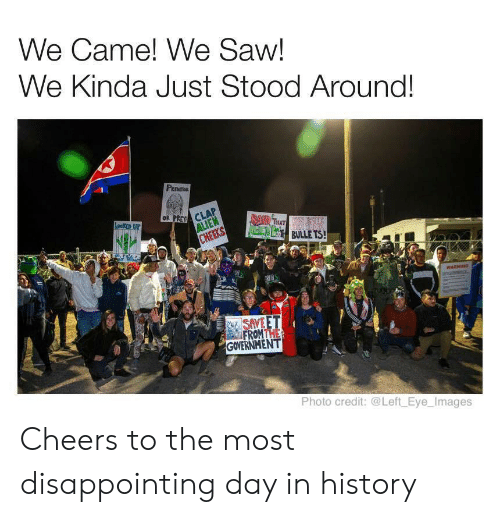 cheers: We Came! We Saw!  We Kinda Just Stood Around!  PEOT  OR PREY CLA  ALIEN  CHEEKS  Leeo UP  BAD THAT  FENEN BS BULLE TS!  HERS  WARNING  NSAVE ET  FROMTHE  GOVERNMENT  Photo credit: @Left Eye_Images Cheers to the most disappointing day in history