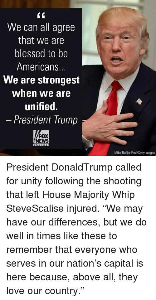 "Blessed, Love, and Memes: We can all agree  that we are  blessed to be  Americans.  We are strongest  when we are  unified.  President Trump  FOX  NEWS  Mike Theiler-Pool/Getty Images President DonaldTrump called for unity following the shooting that left House Majority Whip SteveScalise injured. ""We may have our differences, but we do well in times like these to remember that everyone who serves in our nation's capital is here because, above all, they love our country."""