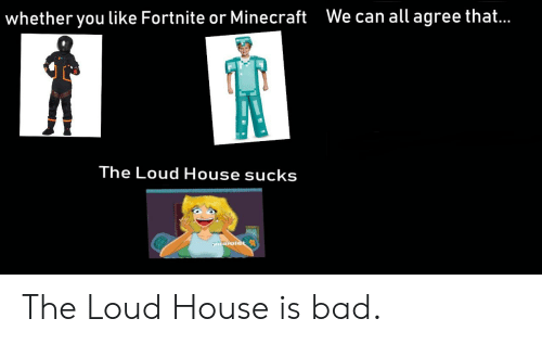 Loud House: We can all agree that..  whether you like Fortnite or Minecraft  The Loud House sucks  aroiet The Loud House is bad.