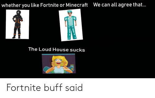Loud House: We can all agree that..  whether you like Fortnite or Minecraft  The Loud House sucks  aroiec Fortnite buff said