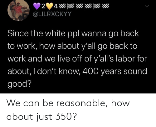 how about: We can be reasonable, how about just 350?
